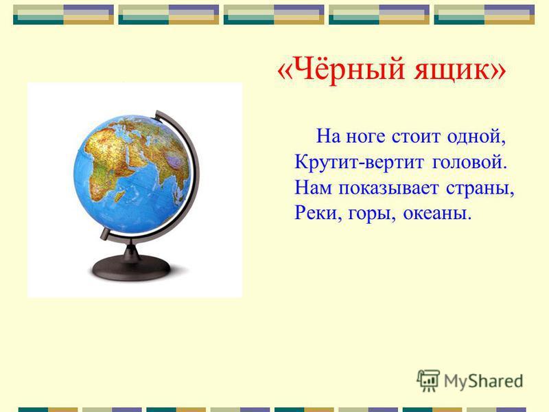 «Чёрный ящик» На ноге стоит одной, Крутит-вертит головой. Нам показывает страны, Реки, горы, океаны.