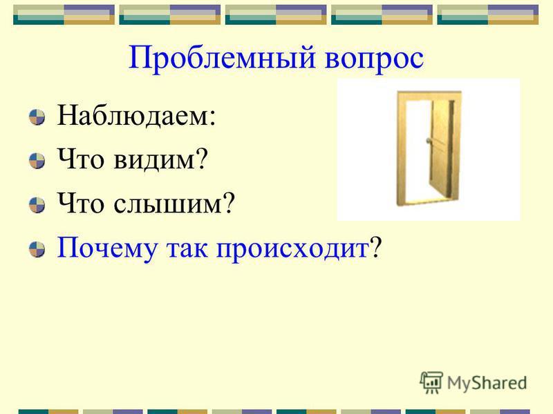 Проблемный вопрос Наблюдаем: Что видим? Что слышим? Почему так происходит?