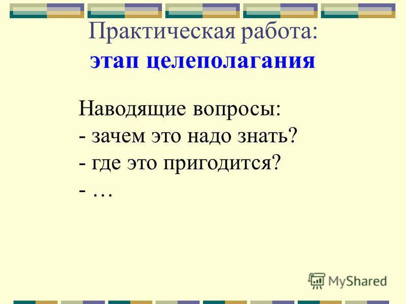 Практическая работа: этап целеполагания Наводящие вопросы: - зачем это надо знать? - где это пригодится? - …