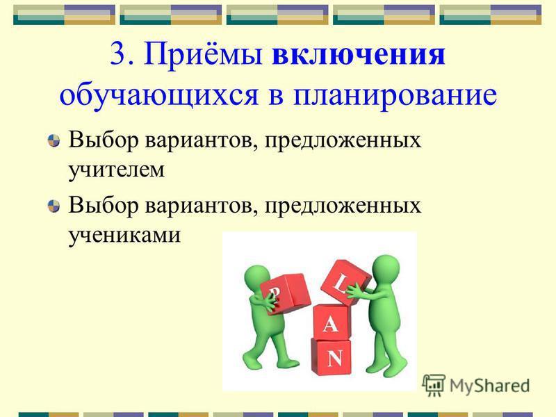 3. Приёмы включения обучающихся в планирование Выбор вариантов, предложенных учителем Выбор вариантов, предложенных учениками