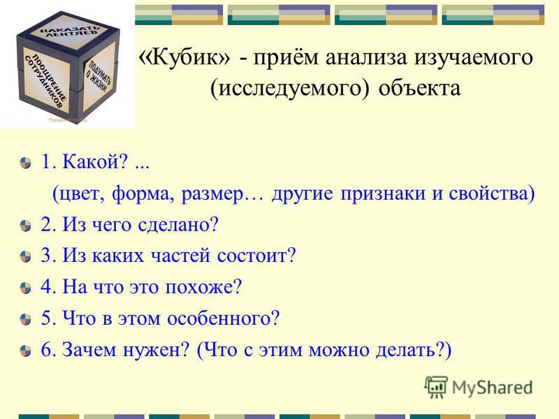 « Кубик» - приём анализа изучаемого (исследуемого) объекта 1. Какой?... (цвет, форма, размер… другие признаки и свойства) 2. Из чего сделано? 3. Из каких частей состоит? 4. На что это похоже? 5. Что в этом особенного? 6. Зачем нужен? (Что с этим можн