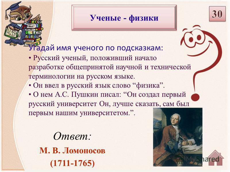 Ответ: М. В. Ломоносов (1711-1765) Угадай имя ученого по подсказкам: Русский ученый, положивший начало разработке общепринятой научной и технической терминологии на русском языке. Он ввел в русский язык слово физика. О нем А.С. Пушкин писал: Он созда