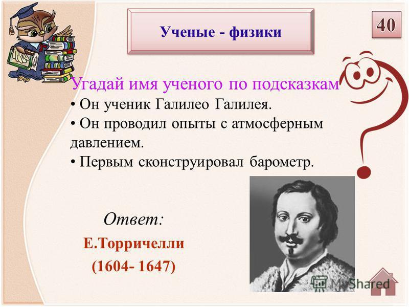 Ответ: Е.Торричелли (1604- 1647) Угадай имя ученого по подсказкам Он ученик Галилео Галилея. Он проводил опыты с атмосферным давлением. Первым сконструировал барометр. Ученые - физики