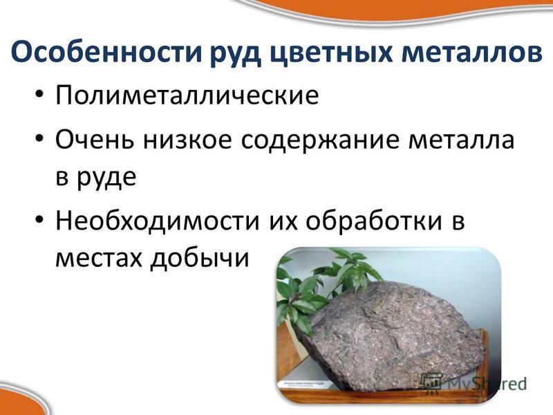 Особенности руд цветных металлов Полиметаллические Очень низкое содержание металла в руде Необходимости их обработки в местах добычи