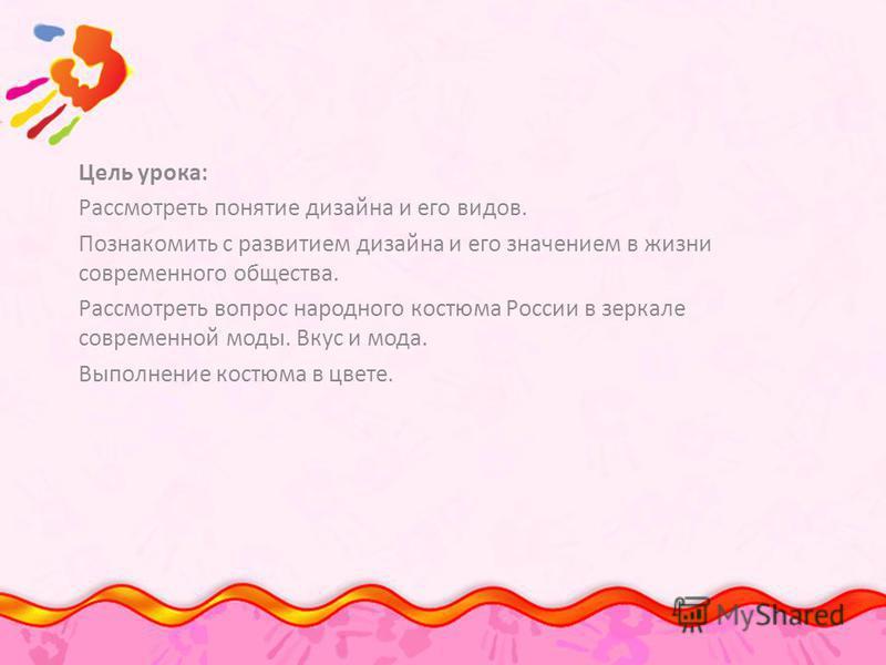 Цель урока: Рассмотреть понятие дизайна и его видов. Познакомить с развитием дизайна и его значением в жизни современного общества. Рассмотреть вопрос народного костюма России в зеркале современной моды. Вкус и мода. Выполнение костюма в цвете.