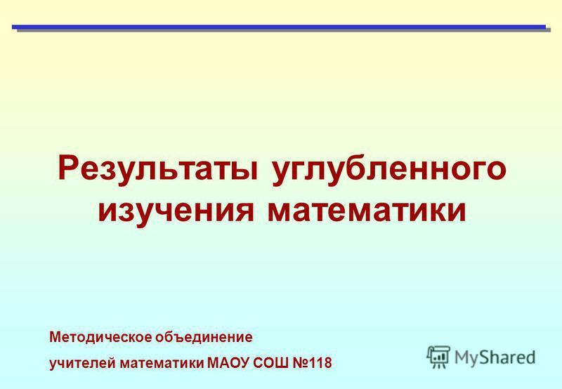 Результаты углубленного изучения математики Методическое объединение учителей математики МАОУ СОШ 118
