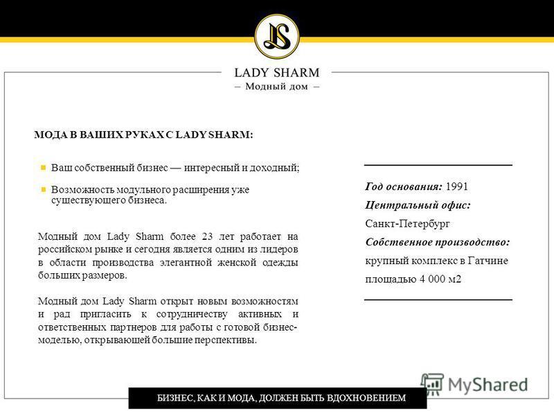 БИЗНЕС, КАК И МОДА, ДОЛЖЕН БЫТЬ ВДОХНОВЕНИЕМ МОДА В ВАШИХ РУКАХ С LADY SHARM: Ваш собственный бизнес интересный и доходный; Возможность модульного расширения уже существующего бизнеса. Модный дом Lady Sharm более 23 лет работает на российском рынке и