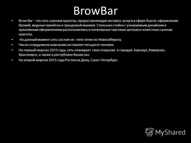 BrowBar Brow Bar – это сеть салонов красоты, предоставляющая экспресс-услуги в сфере бьюти: оформление бровей, модные причёски и трендовый макияж. Стильные стойки с узнаваемым дизайном и креативным оформлением расположились в популярных торговых цент