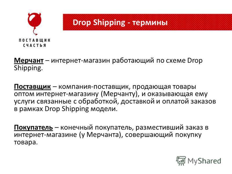 Мерчант – интернет-магазин работающий по схеме Drop Shipping. Поставщик – компания-поставщик, продающая товары оптом интернет-магазину (Мерчанту), и оказывающая ему услуги связанные с обработкой, доставкой и оплатой заказов в рамках Drop Shipping мод