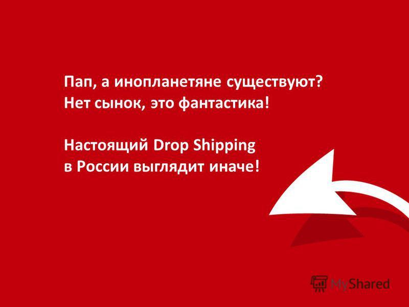 Пап, а инопланетяне существуют? Нет сынок, это фантастика! Настоящий Drop Shipping в России выглядит иначе!