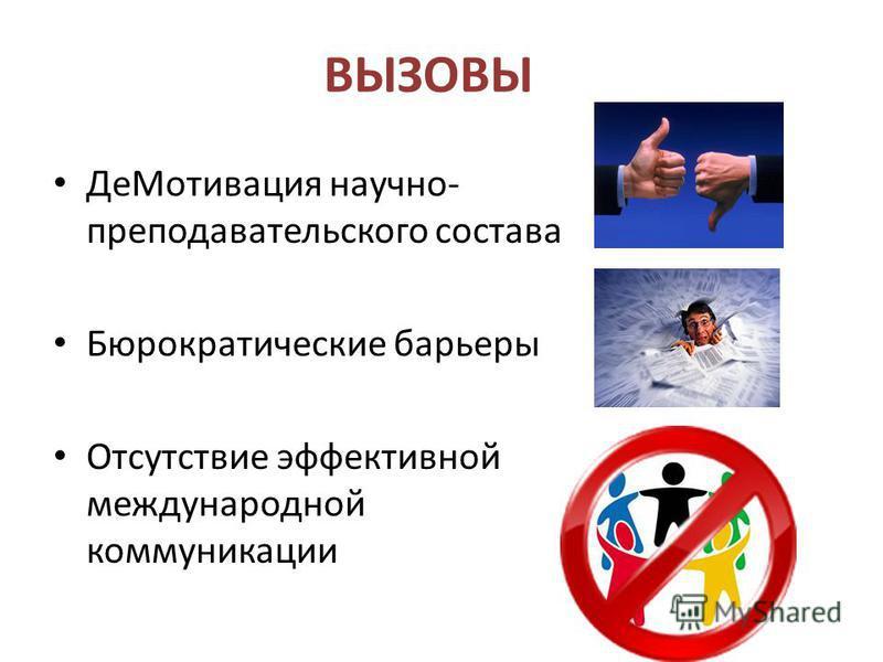 ВЫЗОВЫ Де Мотивация научно- преподавательского состава Бюрократические барьеры Отсутствие эффективной международной коммуникации