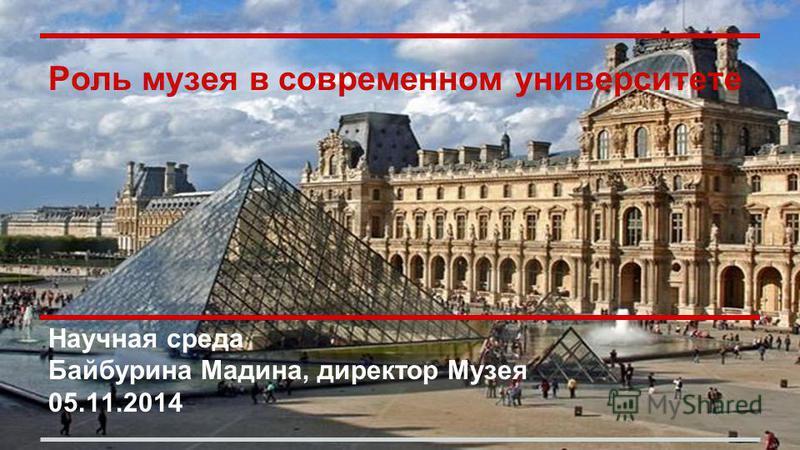 Роль музея в современном университете Научная среда Байбурина Мадина, директор Музея 05.11.2014