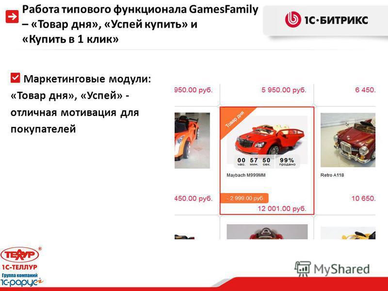 Работа типового функционала GamesFamily – «Товар дня», «Успей купить» и «Купить в 1 клик» Маркетинговые модули: «Товар дня», «Успей» - отличная мотивация для покупателей