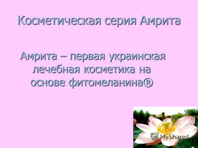 Косметическая серия Амрита Амрита – первая украинская лечебная косметика на основе фито меланина® Амрита – первая украинская лечебная косметика на основе фито меланина®