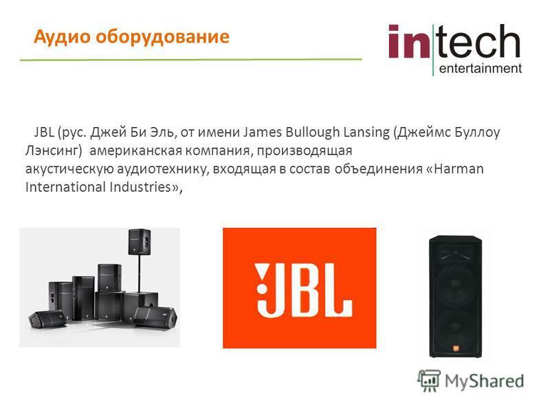 Аудио оборудование JBL (рус. Джей Би Эль, от имени James Bullough Lansing (Джеймс Буллоу Лэнсинг) американская компания, производящая акустическую аудиотехнику, входящая в состав объединения «Harman International Industries»,
