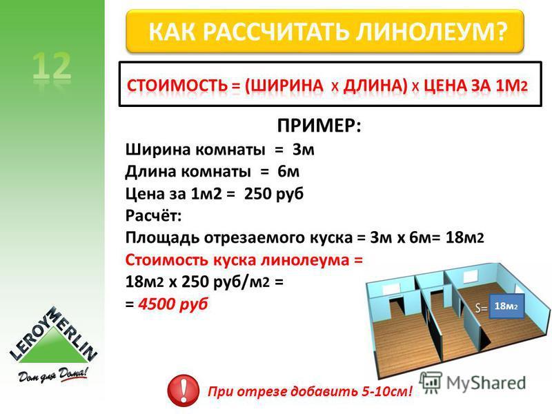 ПРИМЕР: Ширина комнаты = 3 м Длина комнаты = 6 м Цена за 1 м 2 = 250 руб Расчёт: Площадь отрезаемого куска = 3 м х 6 м= 18 м 2 Стоимость куска линолеума = 18 м 2 х 250 руб/м 2 = = 4500 руб 18 м 2 При отрезе добавить 5-10 см! КАК РАССЧИТАТЬ ЛИНОЛЕУМ?