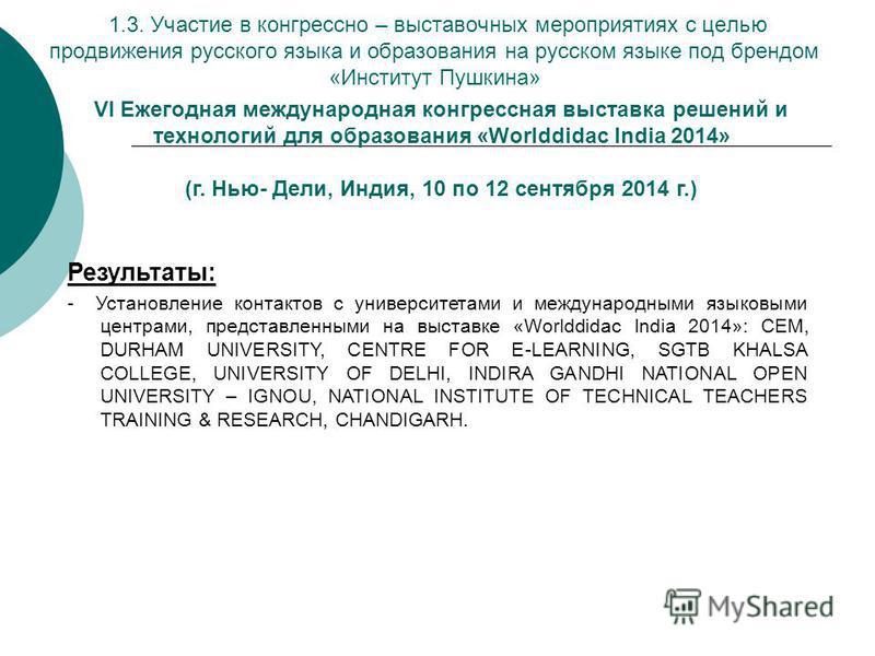 VI Ежегодная международная конгрессная выставка решений и технологий для образования «Worlddidac India 2014» (г. Нью- Дели, Индия, 10 по 12 сентября 2014 г.) Результаты: - Установление контактов с университетами и международными языковыми центрами, п
