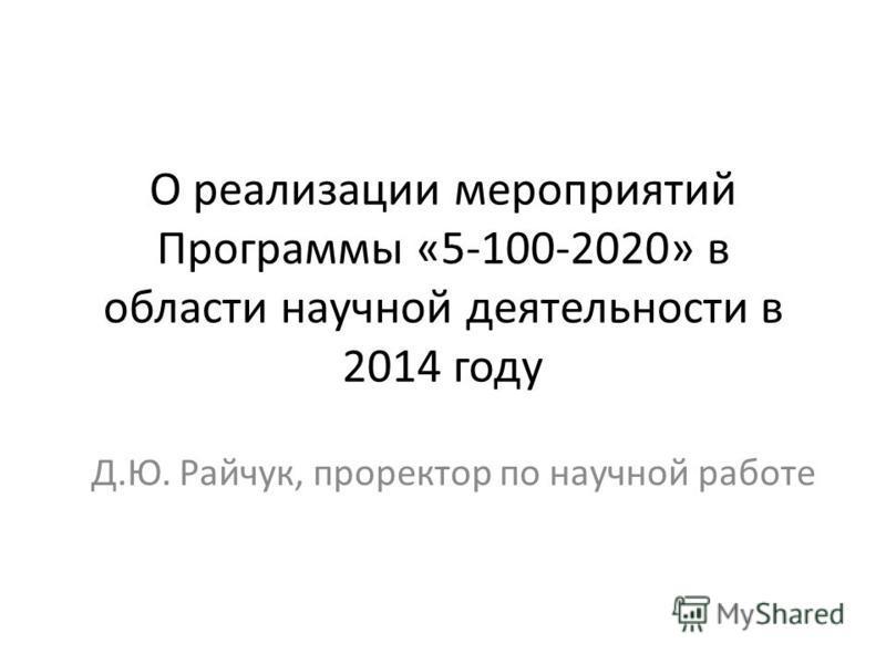 О реализации мероприятий Программы «5-100-2020» в области научной деятельности в 2014 году Д.Ю. Райчук, проректор по научной работе