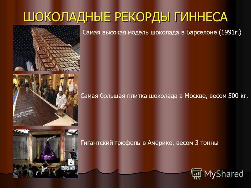 ШОКОЛАДНЫЕ РЕКОРДЫ ГИННЕСА Самая высокая модель шоколада в Барселоне (1991 г.) Самая большая плитка шоколада в Москве, весом 500 кг. Гигантский трюфель в Америке, весом 3 тонны