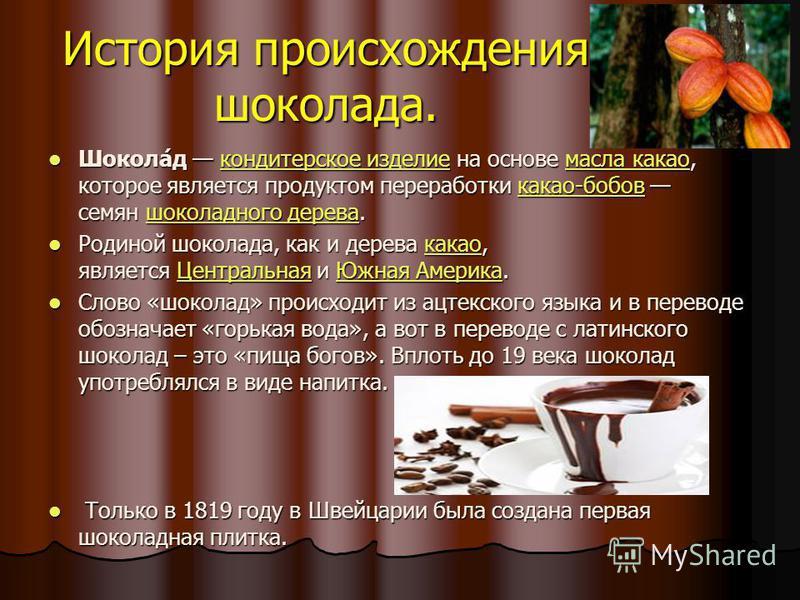 История происхождения шоколада. Шокола́д кондитерское изделие на основе масла какао, которое является продуктом переработки какао-бобов семян шоколадного дерева. Шокола́д кондитерское изделие на основе масла какао, которое является продуктом перерабо