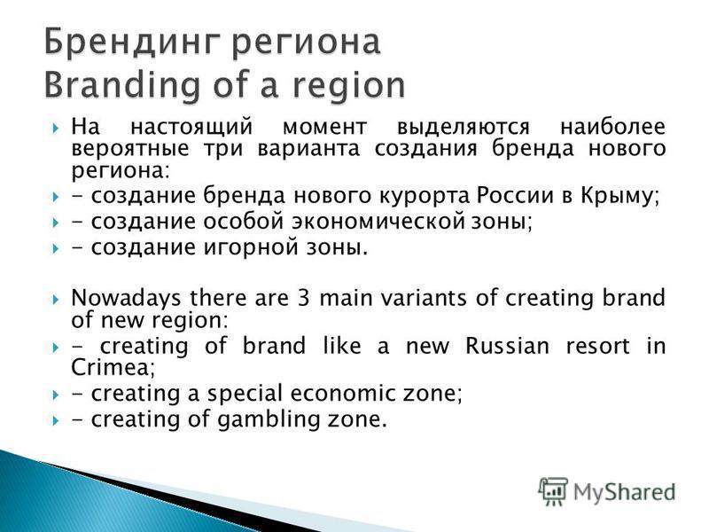 На настоящий момент выделяются наиболее вероятные три варианта создания бренда нового региона: - создание бренда нового курорта России в Крыму; - создание особой экономической зоны; - создание игорной зоны. Nowadays there are 3 main variants of creat