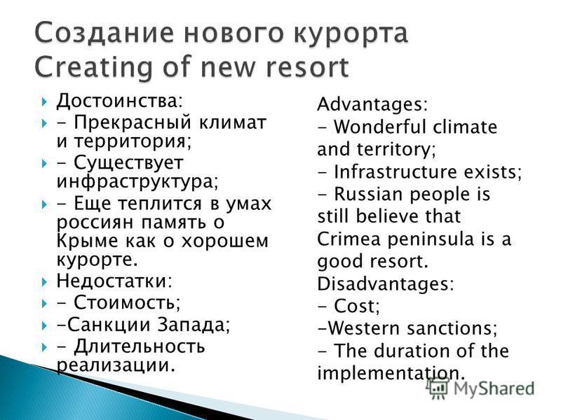 Достоинства: - Прекрасный климат и территория; - Существует инфраструктура; - Еще теплится в умах россиян память о Крыме как о хорошем курорте. Недостатки: - Стоимость; -Санкции Запада; - Длительность реализации. Advantages: - Wonderful climate and t