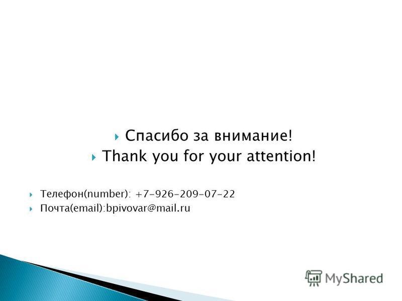Спасибо за внимание! Thank you for your attention! Телефон(number): +7-926-209-07-22 Почта(email):bpivovar@mail.ru