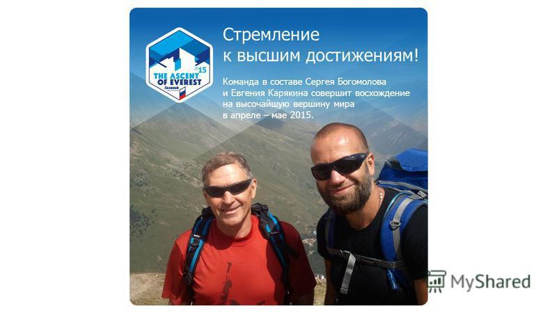 Стремление к высшим достижениям! Команда в составе Сергея Богомолова и Евгения Карякина совершит восхождение на высочайшую вершину мира в апреле – мае 2015.