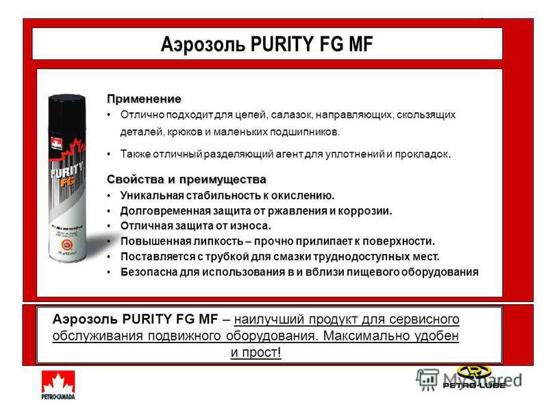 Аэрозоль PURITY FG MF Аэрозоль PURITY FG MF – наилучший продукт для сервисного обслуживания подвижного оборудования. Максимально удобен и прост! Применение Отлично подходит для цепей, салазок, направляющих, скользящих деталей, крюков и маленьких подш