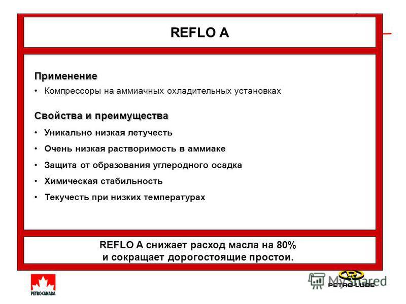 REFLO A Применение Компрессоры на аммиачных охладительных установках Свойства и преимущества Уникально низкая летучесть Очень низкая растворимость в аммиаке Защита от образования углеродного осадка Химическая стабильность Текучесть при низких темпера