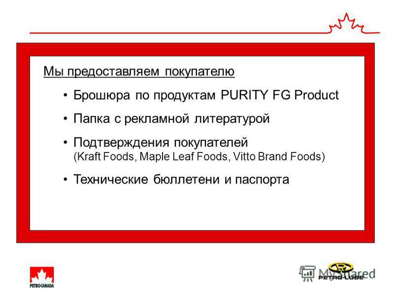 Мы предоставляем покупателю Брошюра по продуктам PURITY FG Product Папка с рекламной литературой Подтверждения покупателей (Kraft Foods, Maple Leaf Foods, Vitto Brand Foods) Технические бюллетени и паспорта