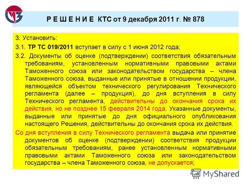 Р Е Ш Е Н И Е КТС от 9 декабря 2011 г. 878 3. Установить: 3.1. ТР ТС 019/2011 вступает в силу с 1 июня 2012 года; 3.2. Документы об оценке (подтверждении) соответствия обязательным требованиям, установленным нормативными правовыми актами Таможенного