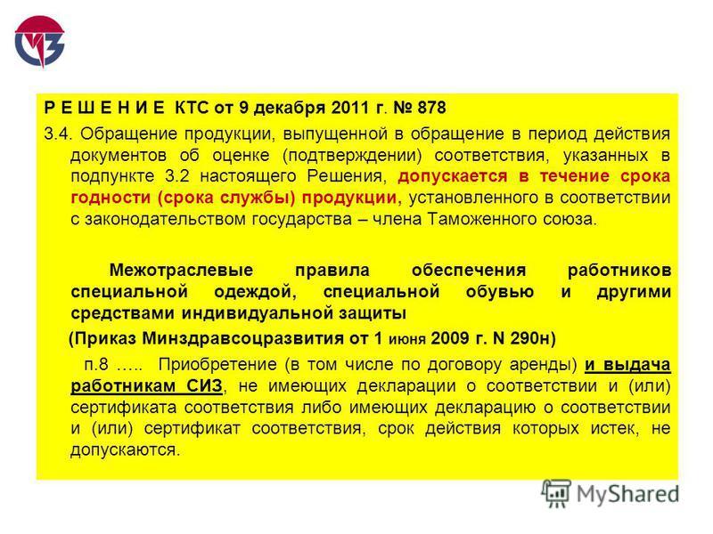 Р Е Ш Е Н И Е КТС от 9 декабря 2011 г. 878 3.4. Обращение продукции, выпущенной в обращение в период действия документов об оценке (подтверждении) соответствия, указанных в подпункте 3.2 настоящего Решения, допускается в течение срока годности (срока