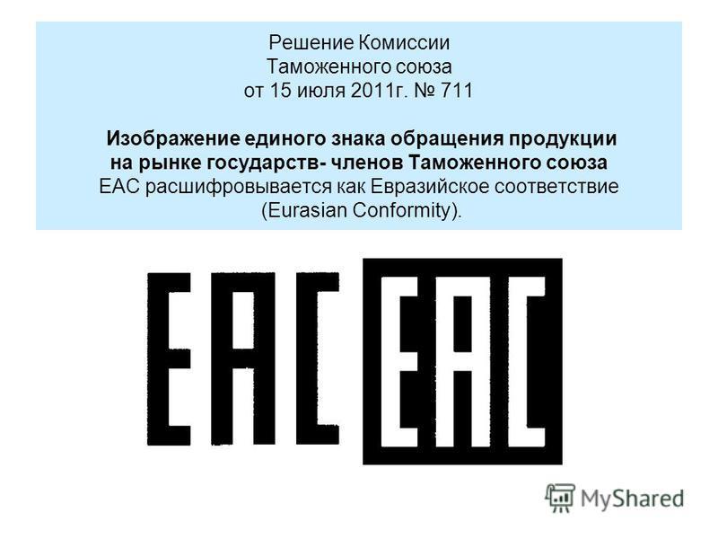 Решение Комиссии Таможенного союза от 15 июля 2011 г. 711 Изображение единого знака обращения продукции на рынке государств- членов Таможенного союза ЕАС расшифровывается как Евразийское соответствие (Eurasian Conformity).