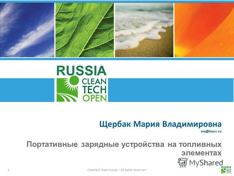 1 Cleantech Open Russia – All Rights Reserved RUSSIA Щербак Мария Владимировна ms@ttorr.ru Портативные зарядные устройства на топливных элементах