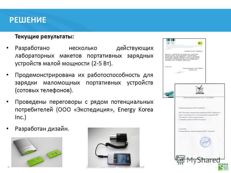 4 Cleantech Open Russia – All Rights Reserved РЕШЕНИЕ Текущие результаты: Разработано несколько действующих лабораторных макетов портативных зарядных устройств малой мощности (2-5 Вт). Продемонстрирована их работоспособность для зарядки маломощных по