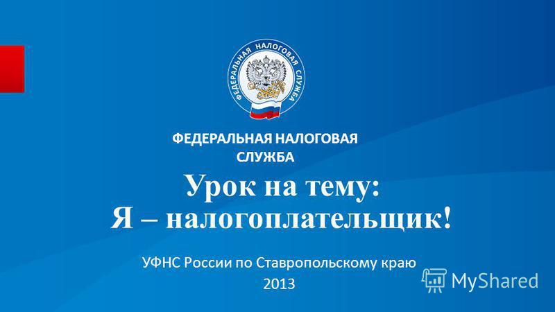 Урок на тему: Я – налогоплательщик! УФНС России по Ставропольскому краю 2013 ФЕДЕРАЛЬНАЯ НАЛОГОВАЯ СЛУЖБА