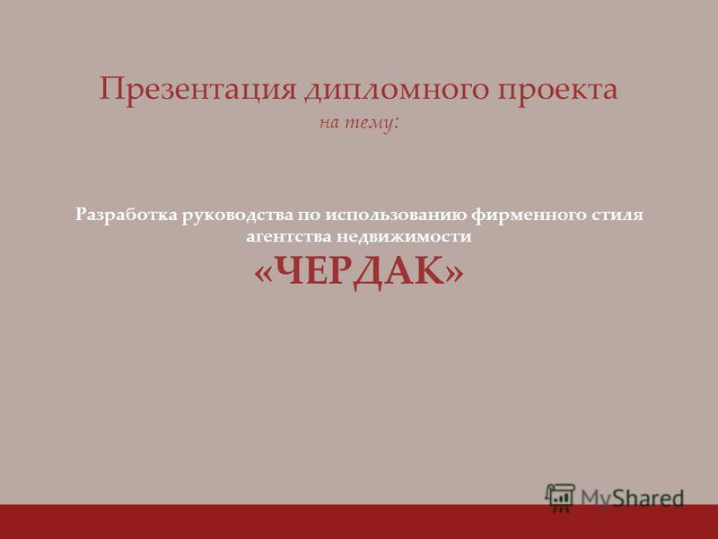 Презентация дипломного проекта на тему : Разработка руководства по использованию фирменного стиля агентства недвижимости «ЧЕРДАК»