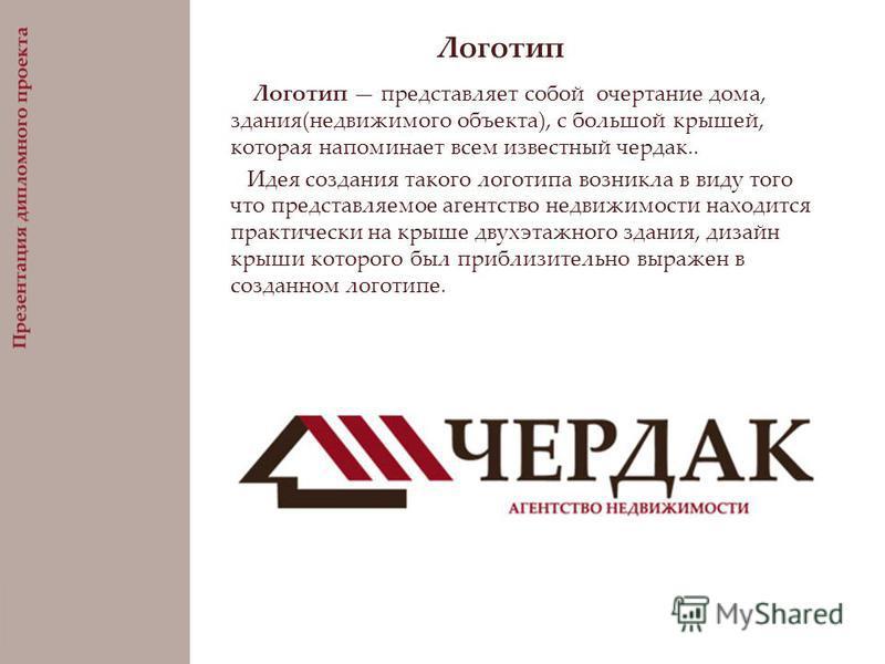 Логотип Логотип представляет собой очертание дома, здания(недвижимого объекта), с большой крышей, которая напоминает всем известный чердак.. Идея создания такого логотипа возникла в виду того что представляемое агентство недвижимости находится практи