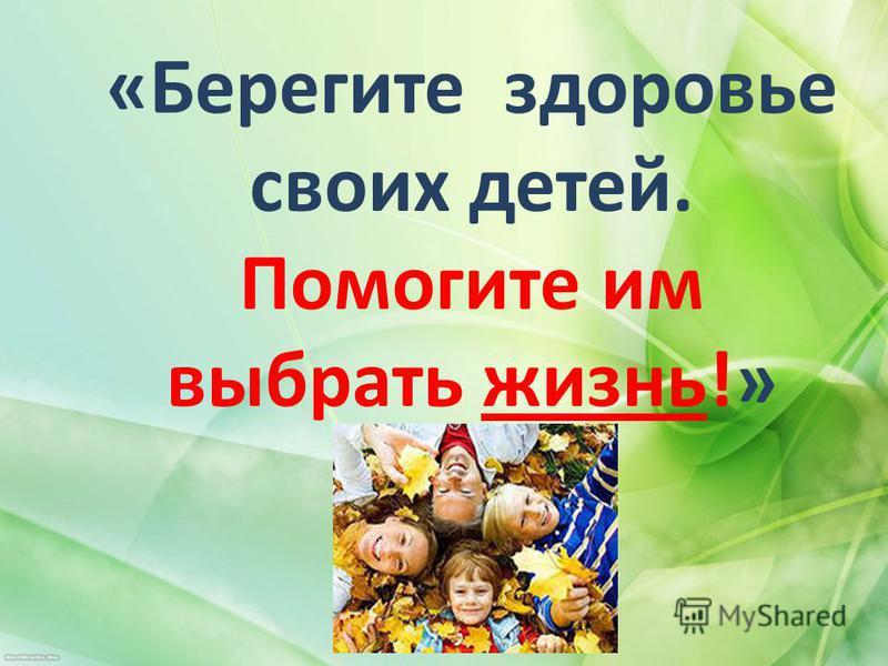 «Берегите здоровье своих детей. Помогите им выбрать жизнь!»