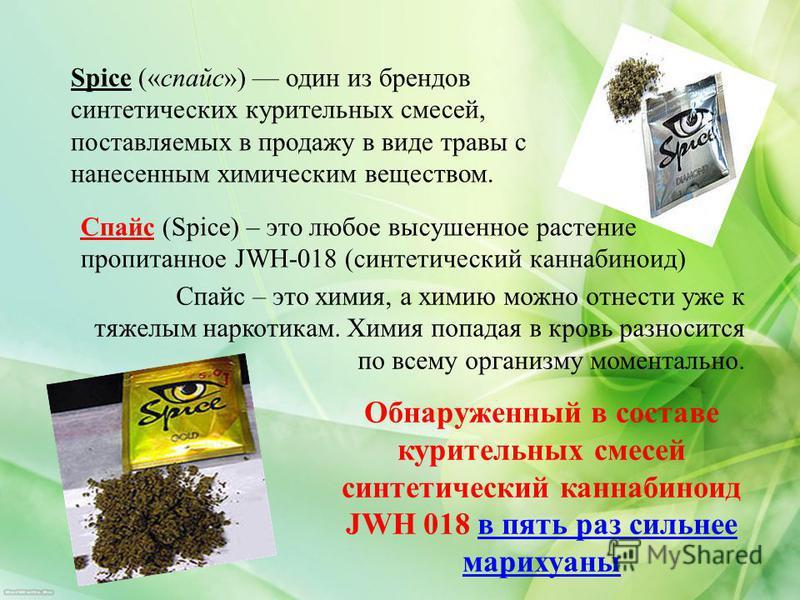Spice («спайс») один из брендов синтетических курительных смесей, поставляемых в продажу в виде травы с нанесенным химическим веществом. Спайс (Spice) – это любое высушенное растение пропитанное JWH-018 (синтетический каннабиноид) Спайс – это химия,