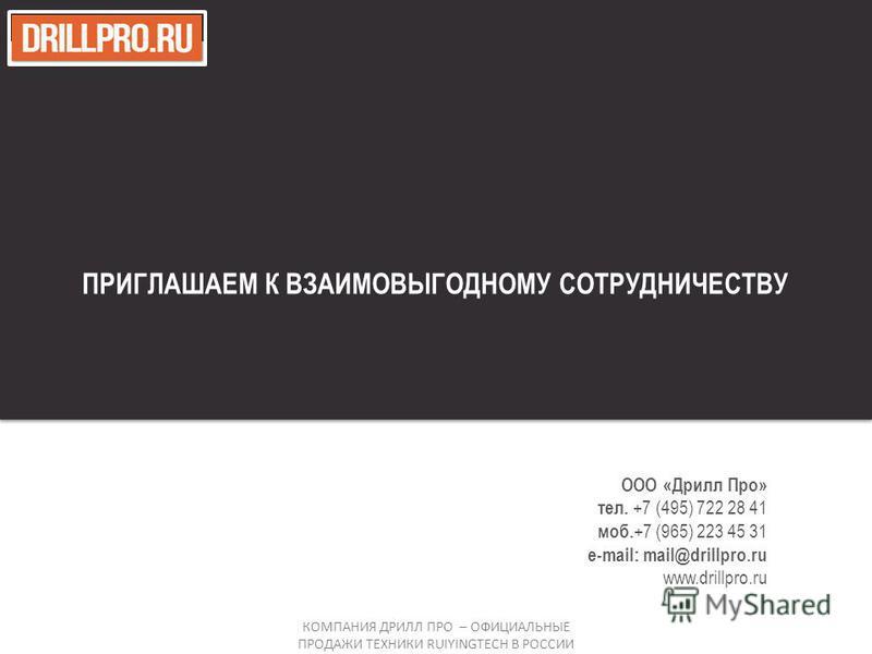 ООО «Дрилл Про» тел. +7 (495) 722 28 41 моб. +7 (965) 223 45 31 e-mail: mail@drillpro.ru www.drillpro.ru ПРИГЛАШАЕМ К ВЗАИМОВЫГОДНОМУ СОТРУДНИЧЕСТВУ КОМПАНИЯ ДРИЛЛ ПРО – ОФИЦИАЛЬНЫЕ ПРОДАЖИ ТЕХНИКИ RUIYINGTECH В РОССИИ