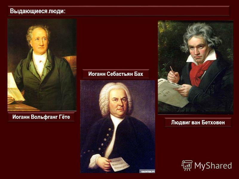 Выдающиеся люди: Иоганн Вольфганг Гёте Иоганн Себастьян Бах Людвиг ван Бетховен