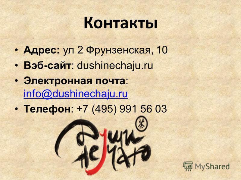 Контакты Адрес: ул 2 Фрунзенская, 10 Вэб-сайт: dushinechaju.ru Электронная почта: info@dushinechaju.ru info@dushinechaju.ru Телефон: +7 (495) 991 56 03