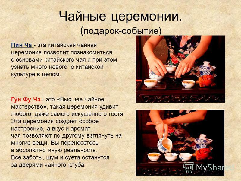 Чайные церемонии. ( подарок-событие) Пин Ча - эта китайская чайная церемония позволит познакомиться с основами китайского чая и при этом узнать много нового о китайской культуре в целом. Гун Фу Ча - это «Высшее чайное мастерство», такая церемония уди