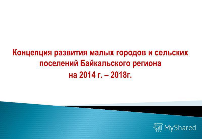 Концепция развития малых городов и сельских поселений Байкальского региона на 2014 г. – 2018 г.