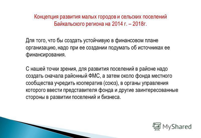 Концепция развития малых городов и сельских поселений Байкальского региона на 2014 г. – 2018 г. Для того, что бы создать устойчивую в финансовом плане организацию, надо при ее создании подумать об источниках ее финансирования. С нашей точки зрения, д