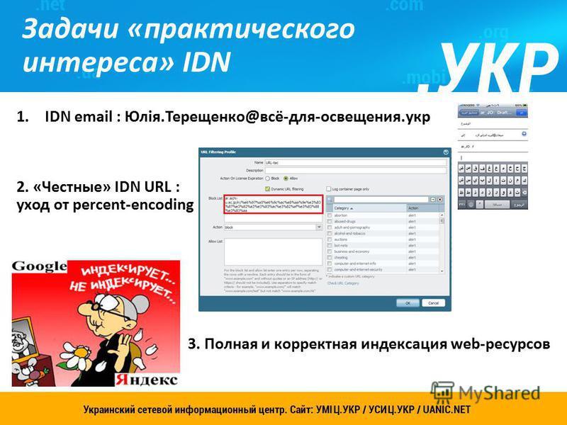 Задачи «практического интереса» IDN 11 1. IDN email : Юлія.Терещенко@всё-для-освещения.укр 2. «Честные» IDN URL : уход от percent-encoding 3. Полная и корректная индексация web-ресурсов