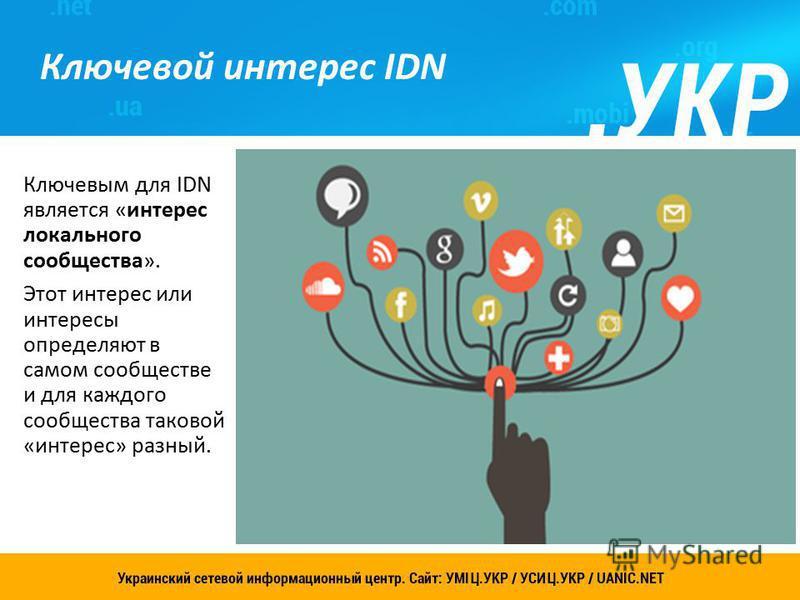 Украинский сетевой информационный центр. Сайт: УСИЦ.УКР 8 Ключевой интерес IDN Ключевым для IDN является «интерес локального сообщества». Этот интерес или интересы определяют в самом сообществе и для каждого сообщества таковой «интерес» разный.