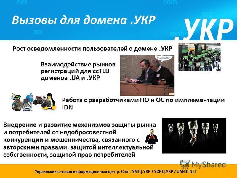 Рост осведомленности пользователей о домене.УКР Украинский сетевой информационный центр. Сайт: УСИЦ.УКР 9 Вызовы для домена.УКР Взаимодействие рынков регистраций для ccTLD доменов.UA и.УКР Работа с разработчиками ПО и ОС по имплементации IDN Внедрени